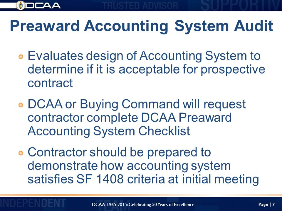 Page | 7 Preaward Accounting System Audit Evaluates design of Accounting System to determine if it is acceptable for prospective contract DCAA or Buying Command will request contractor complete DCAA Preaward Accounting System Checklist Contractor should be prepared to demonstrate how accounting system satisfies SF 1408 criteria at initial meeting DCAA : Celebrating 50 Years of Excellence
