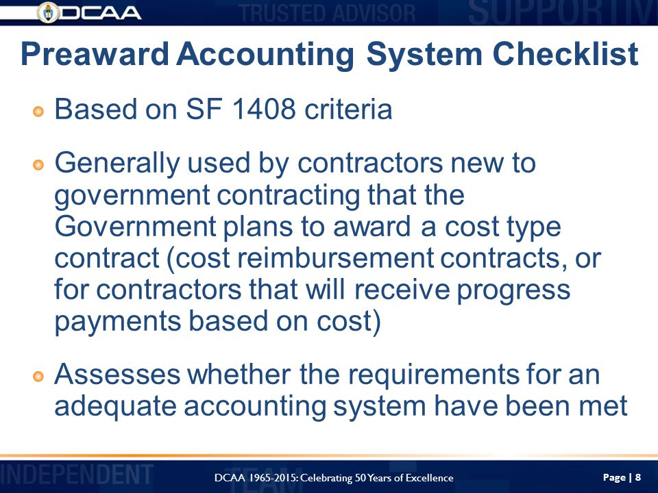 Based on SF 1408 criteria Generally used by contractors new to government contracting that the Government plans to award a cost type contract (cost reimbursement contracts, or for contractors that will receive progress payments based on cost) Assesses whether the requirements for an adequate accounting system have been met Page | 8 Preaward Accounting System Checklist DCAA : Celebrating 50 Years of Excellence
