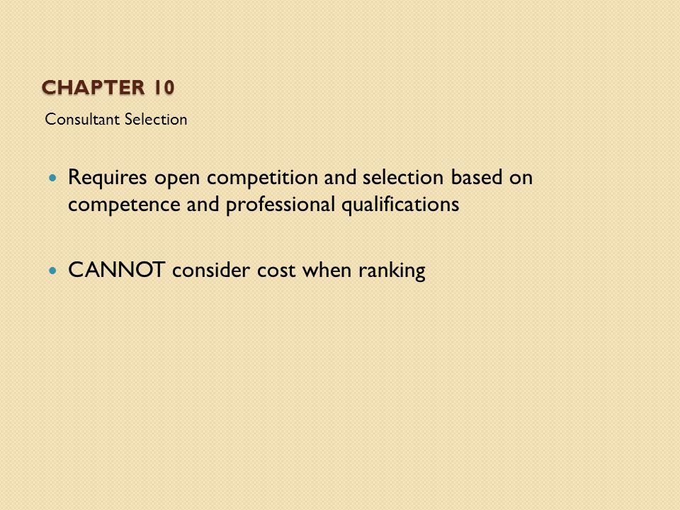 CHAPTER 10 Consultant Selection Requires open competition and selection based on competence and professional qualifications CANNOT consider cost when ranking