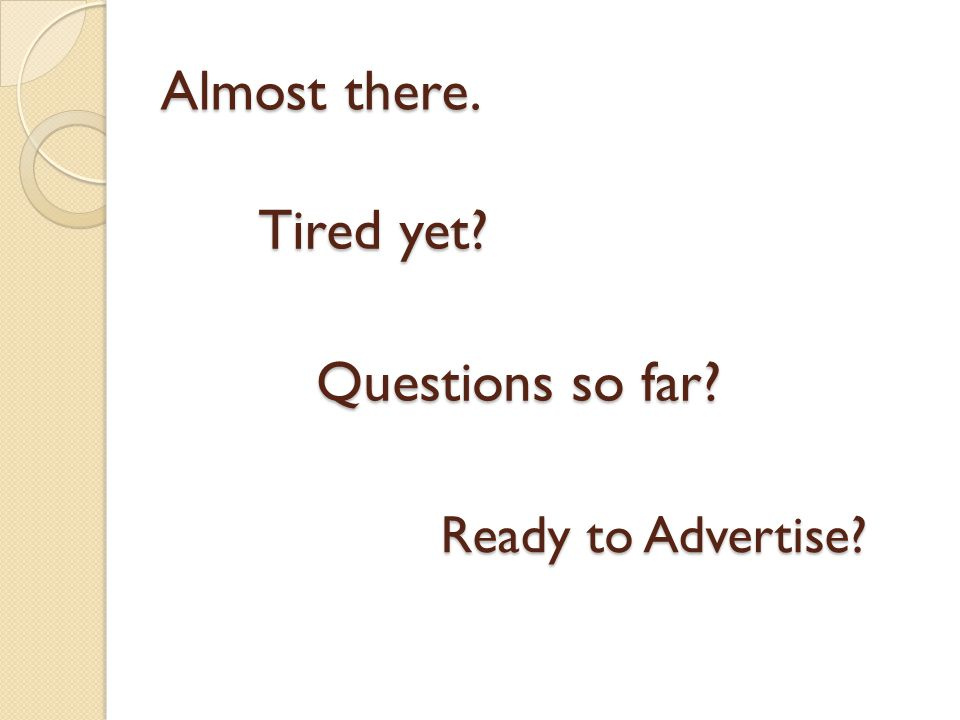 Almost there. Ready to Advertise Tired yet Questions so far