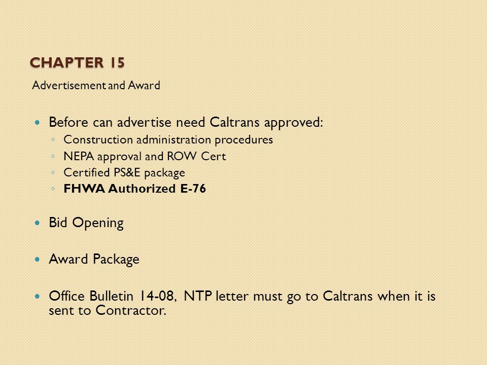 CHAPTER 15 Advertisement and Award Before can advertise need Caltrans approved: ◦ Construction administration procedures ◦ NEPA approval and ROW Cert ◦ Certified PS&E package ◦ FHWA Authorized E-76 Bid Opening Award Package Office Bulletin 14-08, NTP letter must go to Caltrans when it is sent to Contractor.