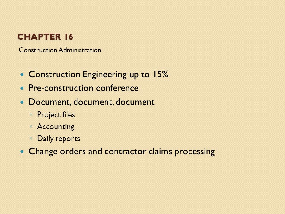 CHAPTER 16 Construction Administration Construction Engineering up to 15% Pre-construction conference Document, document, document ◦ Project files ◦ Accounting ◦ Daily reports Change orders and contractor claims processing