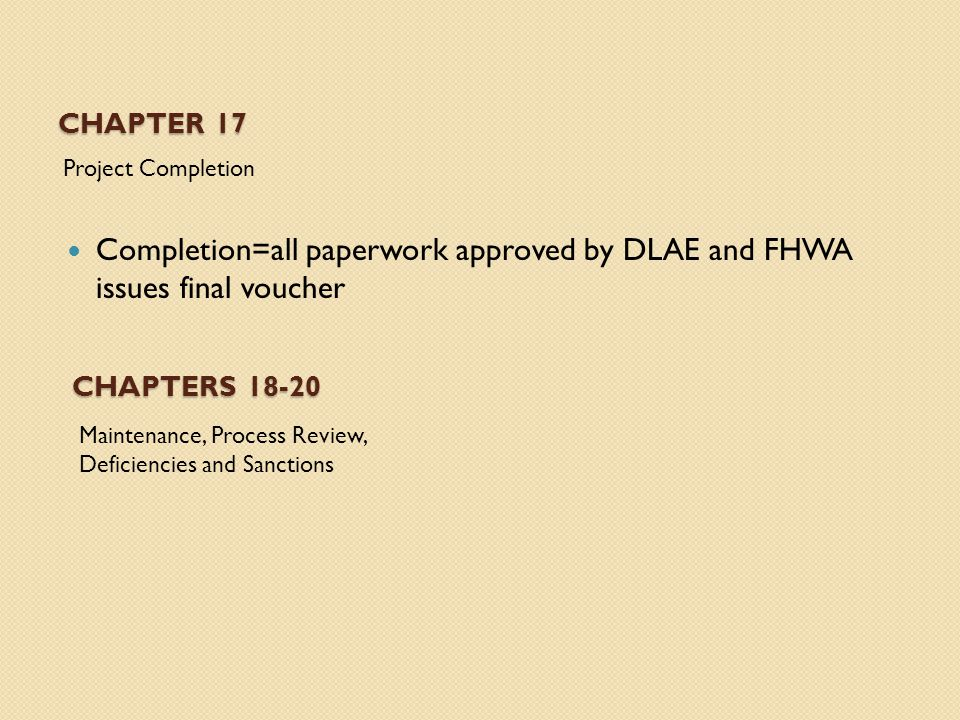 CHAPTER 17 Project Completion Completion=all paperwork approved by DLAE and FHWA issues final voucher CHAPTERS Maintenance, Process Review, Deficiencies and Sanctions