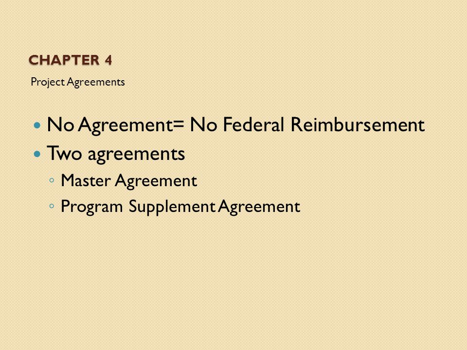 CHAPTER 4 Project Agreements No Agreement= No Federal Reimbursement Two agreements ◦ Master Agreement ◦ Program Supplement Agreement
