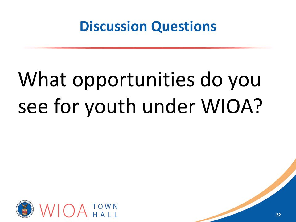 Discussion Questions What opportunities do you see for youth under WIOA 22
