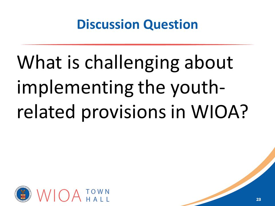 Discussion Question What is challenging about implementing the youth- related provisions in WIOA.