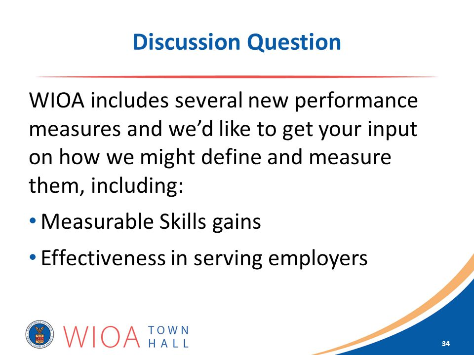Discussion Question WIOA includes several new performance measures and we'd like to get your input on how we might define and measure them, including: Measurable Skills gains Effectiveness in serving employers 34