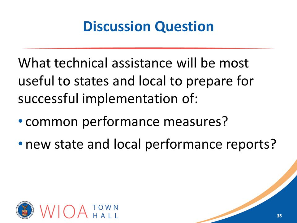 Discussion Question What technical assistance will be most useful to states and local to prepare for successful implementation of: common performance measures.