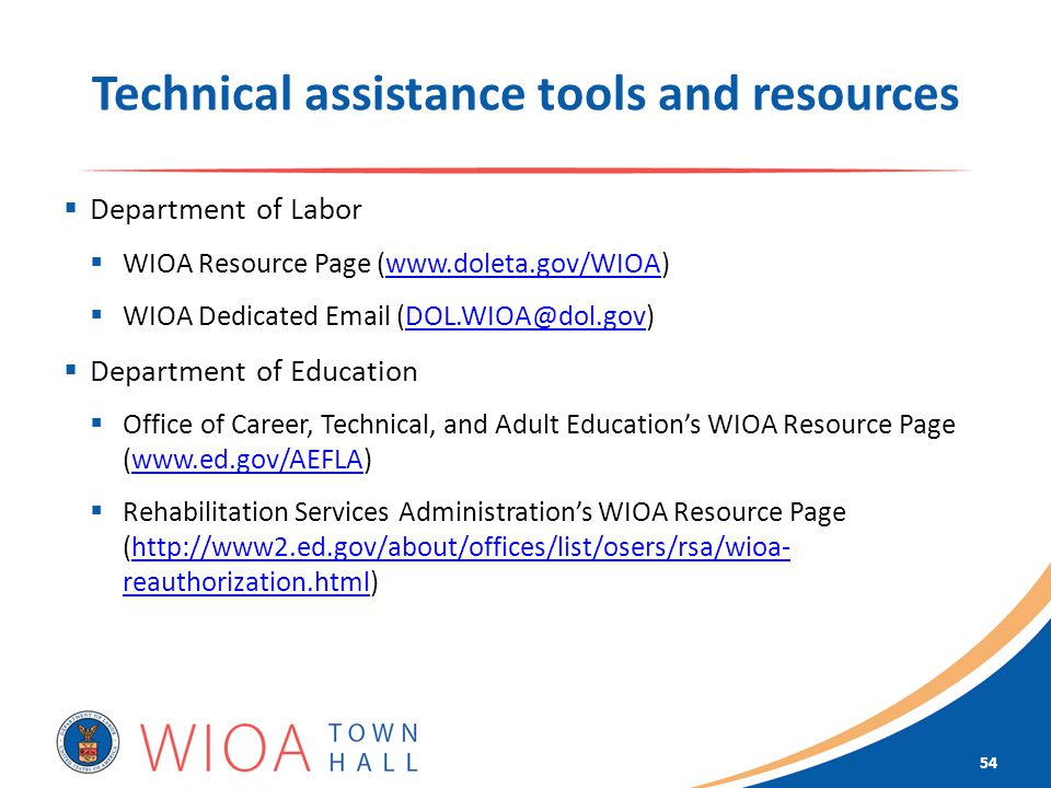 Technical assistance tools and resources  Department of Labor  WIOA Resource Page (   WIOA Dedicated   Department of Education  Office of Career, Technical, and Adult Education's WIOA Resource Page (   Rehabilitation Services Administration's WIOA Resource Page (  reauthorization.html)  reauthorization.html 54