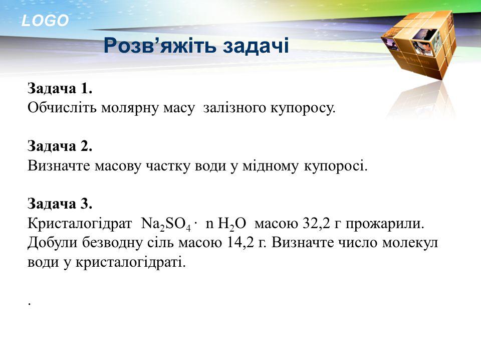 LOGO Розв'яжіть задачі Задача 1. Обчисліть молярну масу залізного купоросу. Задача 2. Визначте масову частку води у мідному купоросі. Задача 3. Криста