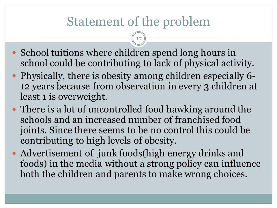 Statement of the problem 17 School tuitions where children spend long hours in school could be contributing to lack of physical activity.