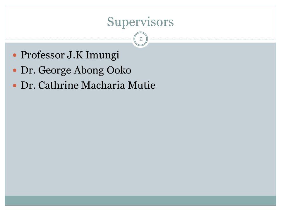 Supervisors 2 Professor J.K Imungi Dr. George Abong Ooko Dr. Cathrine Macharia Mutie