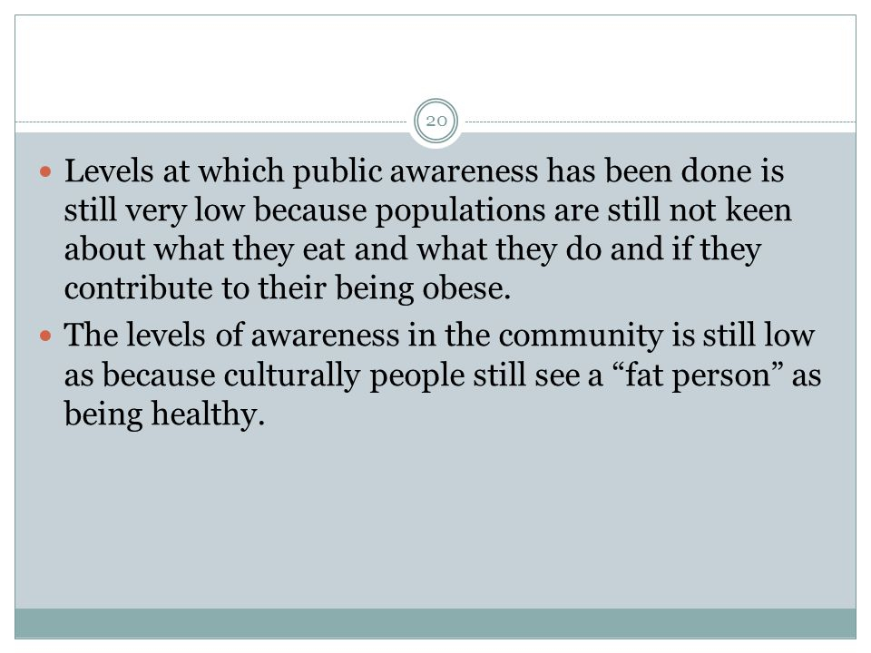 Levels at which public awareness has been done is still very low because populations are still not keen about what they eat and what they do and if they contribute to their being obese.