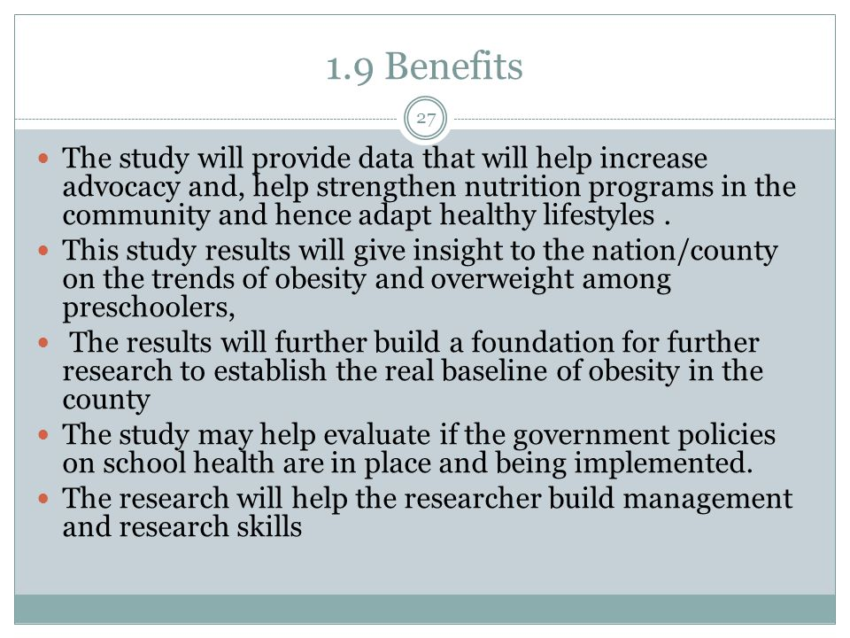 1.9 Benefits The study will provide data that will help increase advocacy and, help strengthen nutrition programs in the community and hence adapt healthy lifestyles.