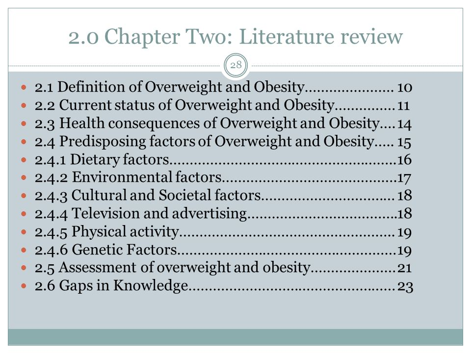 2.0 Chapter Two: Literature review 28 2.1 Definition of Overweight and Obesity………………….10 2.2 Current status of Overweight and Obesity……………11 2.3 Health consequences of Overweight and Obesity….14 2.4 Predisposing factors of Overweight and Obesity…..15 2.4.1 Dietary factors………………………………………………..16 2.4.2 Environmental factors…………………………………….17 2.4.3 Cultural and Societal factors……………………………18 2.4.4 Television and advertising……………………………….18 2.4.5 Physical activity……………………………………………..19 2.4.6 Genetic Factors………………………………………………19 2.5 Assessment of overweight and obesity…………………21 2.6 Gaps in Knowledge……………………………………………23