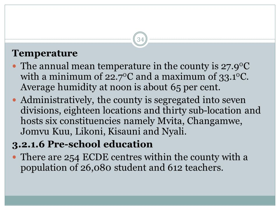 34 Temperature The annual mean temperature in the county is 27.9 0 C with a minimum of 22.7 0 C and a maximum of 33.1 0 C.