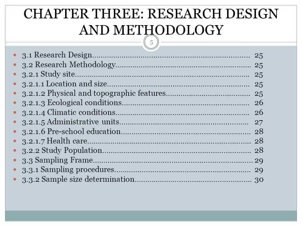 CHAPTER THREE: RESEARCH DESIGN AND METHODOLOGY 5 3.1 Research Design………………………………………………………...........25 3.2 Research Methodology……………………………………………………….25 3.2.1 Study site……………………………………………………………………….25 3.2.1.1 Location and size………………………………………………………….25 3.2.1.2 Physical and topographic features………………………………….25 3.2.1.3 Ecological conditions……………………………………………………26 3.2.1.4 Climatic conditions………………………………………………………26 3.2.1.5 Administrative units…………………………………………………….27 3.2.1.6 Pre-school education…………………………………………………….28 3.2.1.7 Health care…………………………………………………………………..28 3.2.2 Study Population…………………………………………………………….28 3.3 Sampling Frame…………………………………………………………………29 3.3.1 Sampling procedures……………………………………………………….29 3.3.2 Sample size determination……………………………………………….30