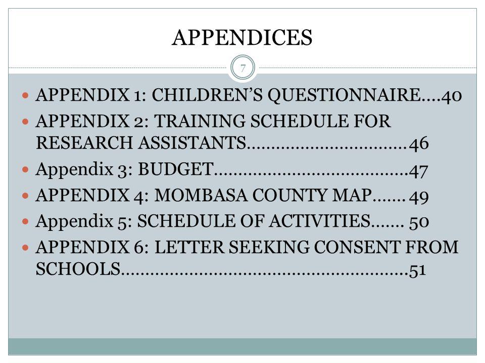 APPENDICES 7 APPENDIX 1: CHILDREN'S QUESTIONNAIRE....40 APPENDIX 2: TRAINING SCHEDULE FOR RESEARCH ASSISTANTS……………………………46 Appendix 3: BUDGET………………………………….47 APPENDIX 4: MOMBASA COUNTY MAP…….49 Appendix 5: SCHEDULE OF ACTIVITIES…….50 APPENDIX 6: LETTER SEEKING CONSENT FROM SCHOOLS…………………………………………………..51