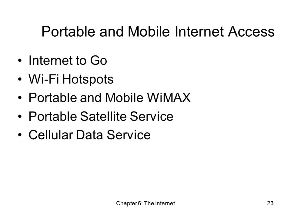 Chapter 6: The Internet23 Portable and Mobile Internet Access Internet to Go Wi-Fi Hotspots Portable and Mobile WiMAX Portable Satellite Service Cellular Data Service