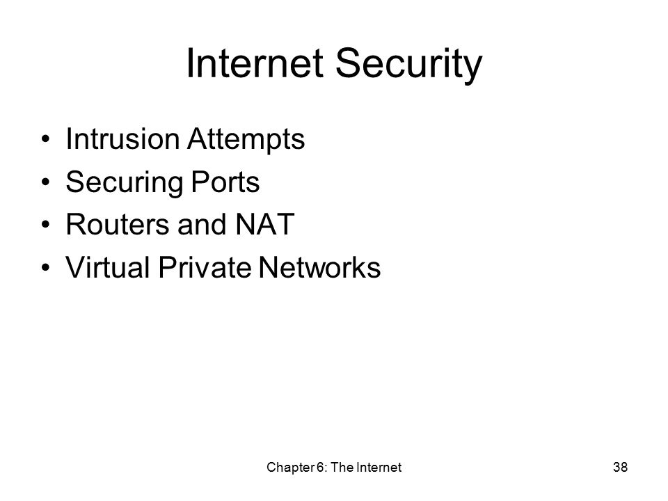 Chapter 6: The Internet38 Internet Security Intrusion Attempts Securing Ports Routers and NAT Virtual Private Networks