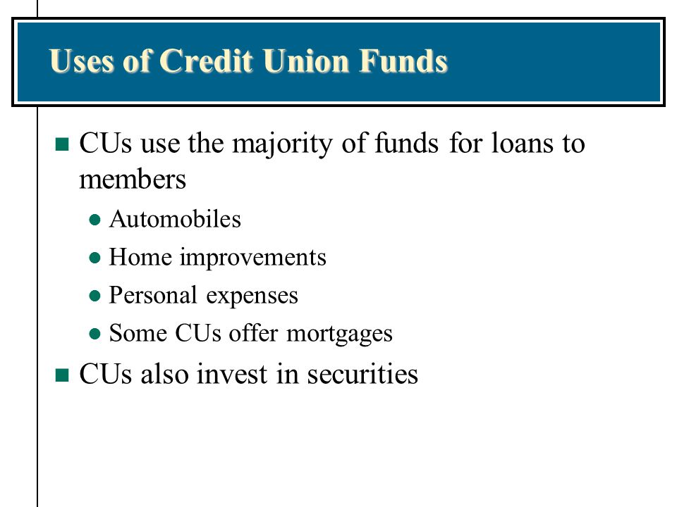 Uses of Credit Union Funds n CUs use the majority of funds for loans to members l Automobiles l Home improvements l Personal expenses l Some CUs offer mortgages n CUs also invest in securities
