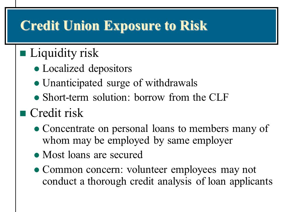 Credit Union Exposure to Risk n Liquidity risk l Localized depositors l Unanticipated surge of withdrawals l Short-term solution: borrow from the CLF n Credit risk l Concentrate on personal loans to members many of whom may be employed by same employer l Most loans are secured l Common concern: volunteer employees may not conduct a thorough credit analysis of loan applicants