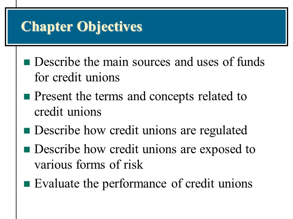 Chapter Objectives n Describe the main sources and uses of funds for credit unions n Present the terms and concepts related to credit unions n Describe how credit unions are regulated n Describe how credit unions are exposed to various forms of risk n Evaluate the performance of credit unions