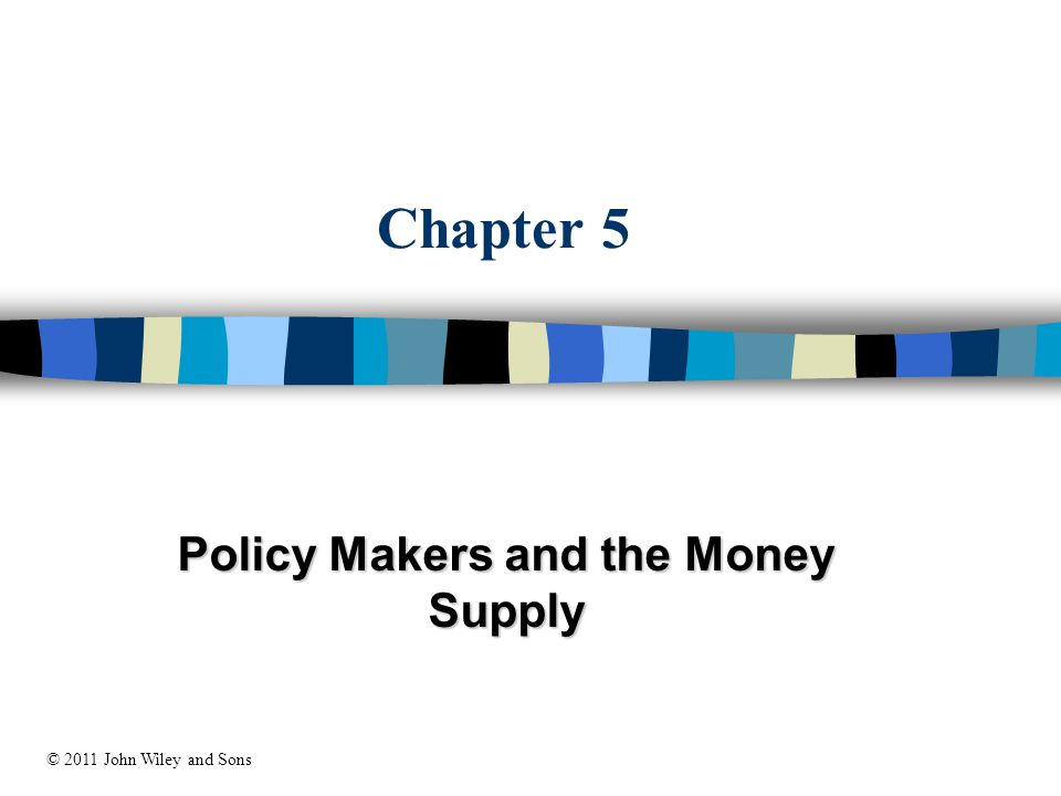 Chapter 5 Policy Makers and the Money Supply © 2011 John Wiley and Sons