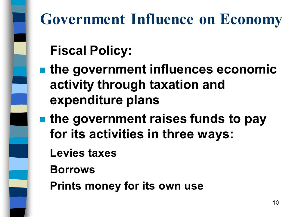 Government Influence on Economy Fiscal Policy: n the government influences economic activity through taxation and expenditure plans n the government raises funds to pay for its activities in three ways: Levies taxes Borrows Prints money for its own use 10