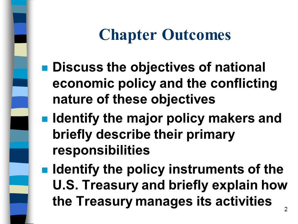 2 Chapter Outcomes n Discuss the objectives of national economic policy and the conflicting nature of these objectives n Identify the major policy makers and briefly describe their primary responsibilities n Identify the policy instruments of the U.S.