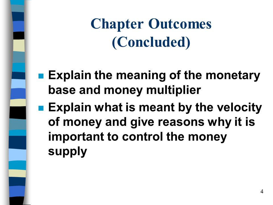 4 Chapter Outcomes (Concluded) n Explain the meaning of the monetary base and money multiplier n Explain what is meant by the velocity of money and give reasons why it is important to control the money supply