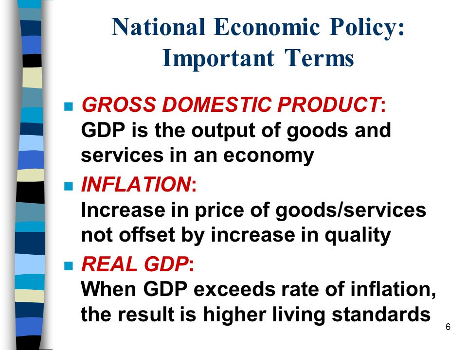 6 National Economic Policy: Important Terms n GROSS DOMESTIC PRODUCT: GDP is the output of goods and services in an economy n INFLATION: Increase in price of goods/services not offset by increase in quality n REAL GDP: When GDP exceeds rate of inflation, the result is higher living standards