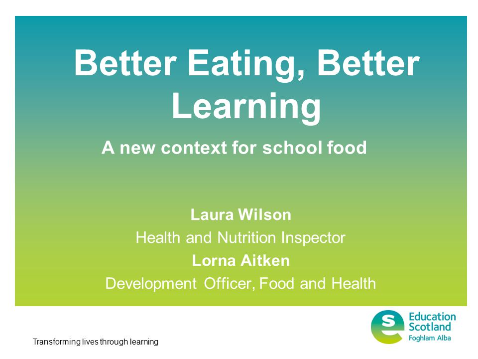 Transforming lives through learning Better Eating, Better Learning Laura Wilson Health and Nutrition Inspector Lorna Aitken Development Officer, Food and Health A new context for school food