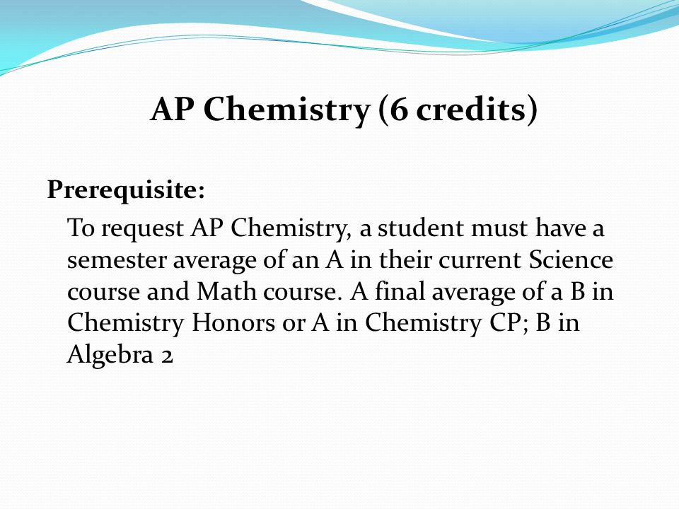 AP Chemistry (6 credits) Prerequisite: To request AP Chemistry, a student must have a semester average of an A in their current Science course and Math course.