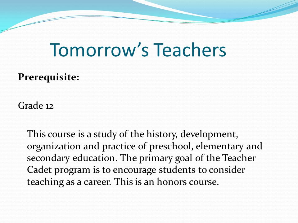 Tomorrow's Teachers Prerequisite: Grade 12 This course is a study of the history, development, organization and practice of preschool, elementary and secondary education.