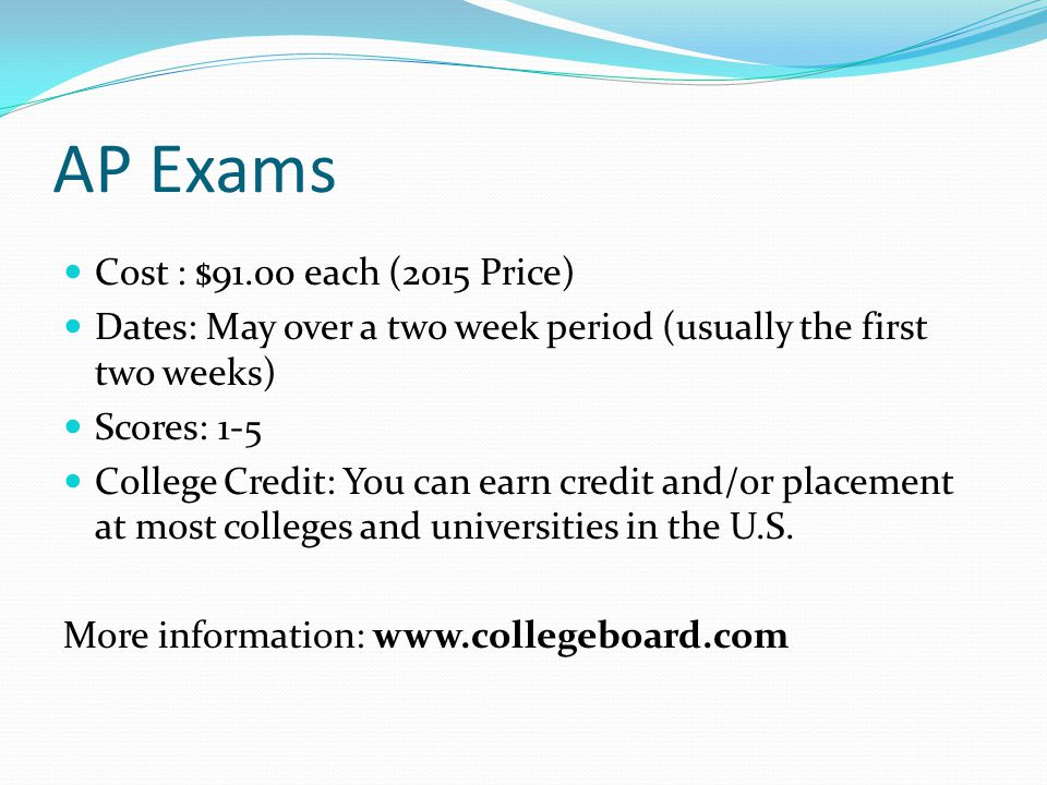 AP Exams Cost : $91.00 each (2015 Price) Dates: May over a two week period (usually the first two weeks) Scores: 1-5 College Credit: You can earn credit and/or placement at most colleges and universities in the U.S.