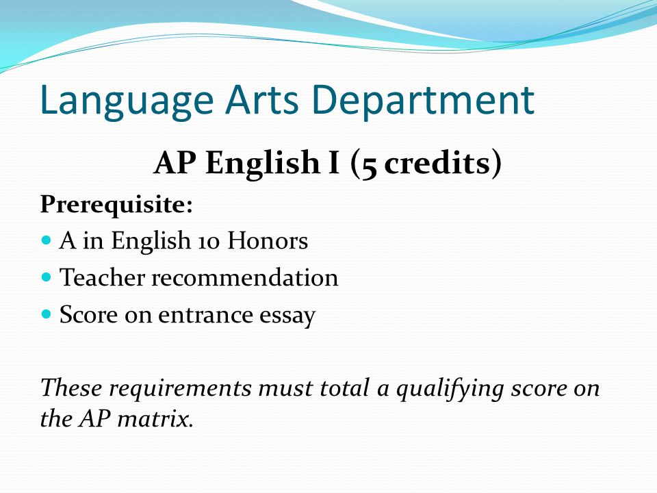 Language Arts Department AP English I (5 credits) Prerequisite: A in English 10 Honors Teacher recommendation Score on entrance essay These requirements must total a qualifying score on the AP matrix.
