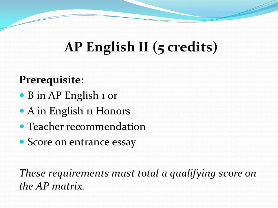 AP English II (5 credits) Prerequisite: B in AP English 1 or A in English 11 Honors Teacher recommendation Score on entrance essay These requirements must total a qualifying score on the AP matrix.