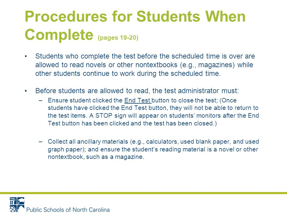 Procedures for Students When Complete (pages 19-20) Students who complete the test before the scheduled time is over are allowed to read novels or other nontextbooks (e.g., magazines) while other students continue to work during the scheduled time.