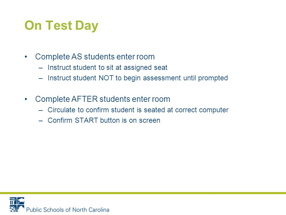 On Test Day Complete AS students enter room –Instruct student to sit at assigned seat –Instruct student NOT to begin assessment until prompted Complete AFTER students enter room –Circulate to confirm student is seated at correct computer –Confirm START button is on screen