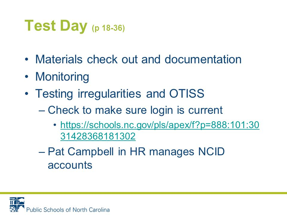Test Day (p 18-36) Materials check out and documentation Monitoring Testing irregularities and OTISS –Check to make sure login is current   p=888:101: https://schools.nc.gov/pls/apex/f p=888:101: –Pat Campbell in HR manages NCID accounts
