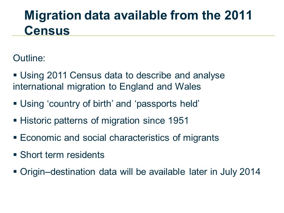Migration data available from the 2011 Census Outline:  Using 2011 Census data to describe and analyse international migration to England and Wales  Using 'country of birth' and 'passports held'  Historic patterns of migration since 1951  Economic and social characteristics of migrants  Short term residents  Origin–destination data will be available later in July 2014