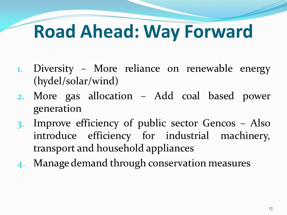 Road Ahead: Way Forward 1. Diversity – More reliance on renewable energy (hydel/solar/wind) 2.