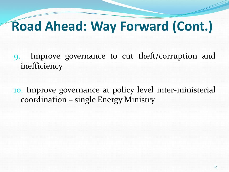 Road Ahead: Way Forward (Cont.) 9. Improve governance to cut theft/corruption and inefficiency 10.