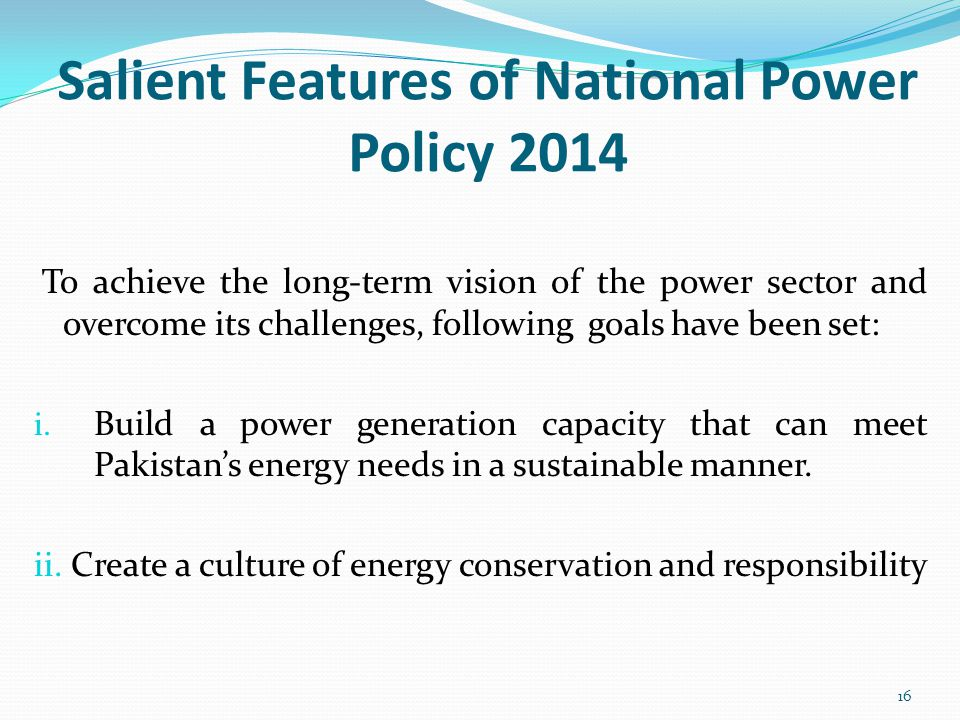 Salient Features of National Power Policy 2014 To achieve the long-term vision of the power sector and overcome its challenges, following goals have been set: i.