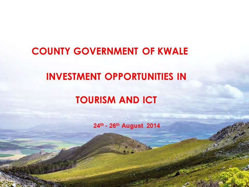 INVESTMENT OPPORTUNITIES IN TOURISM AND ICT 24 th - 26 th August 2014 COUNTY GOVERNMENT OF KWALE