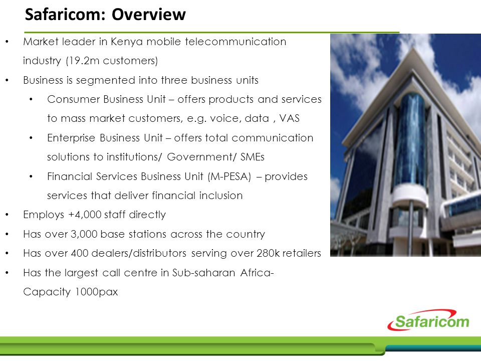 Safaricom: Overview Market leader in Kenya mobile telecommunication industry (19.2m customers) Business is segmented into three business units Consumer Business Unit – offers products and services to mass market customers, e.g.
