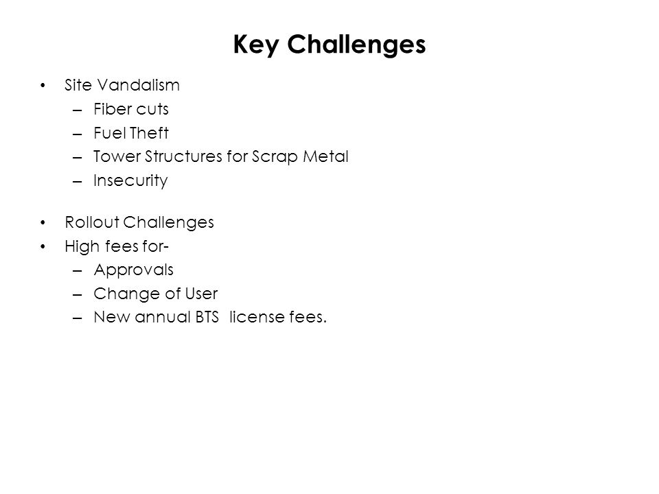 Key Challenges Site Vandalism – Fiber cuts – Fuel Theft – Tower Structures for Scrap Metal – Insecurity Rollout Challenges High fees for- – Approvals – Change of User – New annual BTS license fees.