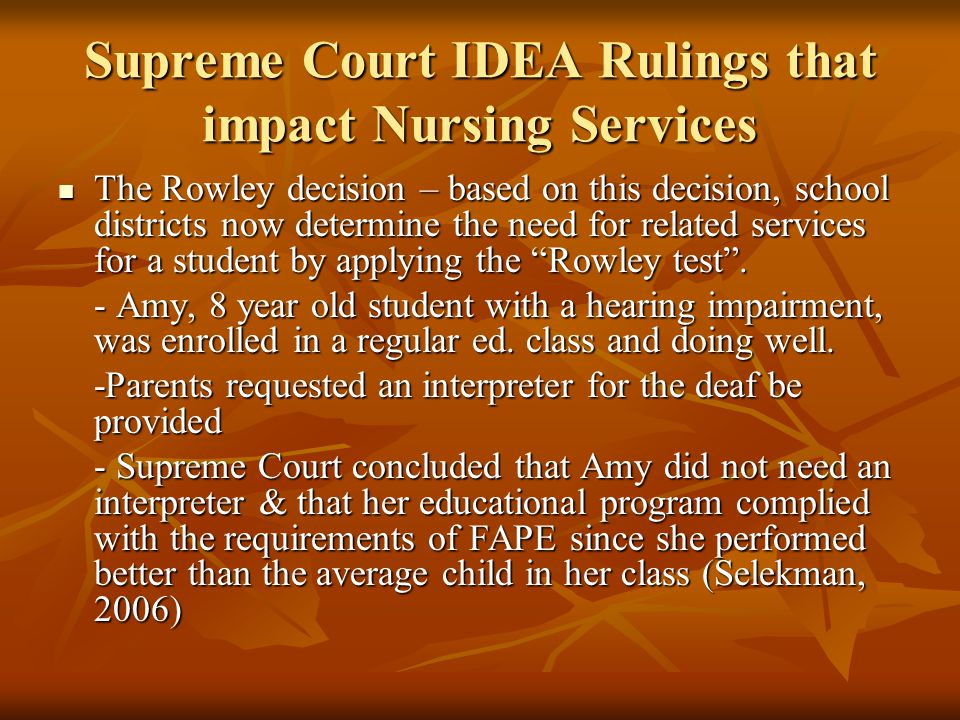 Supreme Court IDEA Rulings that impact Nursing Services The Rowley decision – based on this decision, school districts now determine the need for related services for a student by applying the Rowley test .