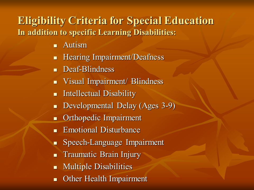 Eligibility Criteria for Special Education In addition to specific Learning Disabilities: Autism Autism Hearing Impairment/Deafness Hearing Impairment/Deafness Deaf-Blindness Deaf-Blindness Visual Impairment/ Blindness Visual Impairment/ Blindness Intellectual Disability Intellectual Disability Developmental Delay (Ages 3-9) Developmental Delay (Ages 3-9) Orthopedic Impairment Orthopedic Impairment Emotional Disturbance Emotional Disturbance Speech-Language Impairment Speech-Language Impairment Traumatic Brain Injury Traumatic Brain Injury Multiple Disabilities Multiple Disabilities Other Health Impairment Other Health Impairment